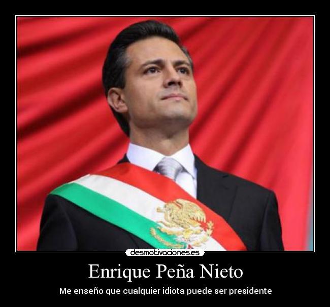 Enrique Peña Nieto - Me enseño que cualquier idiota puede ser ...