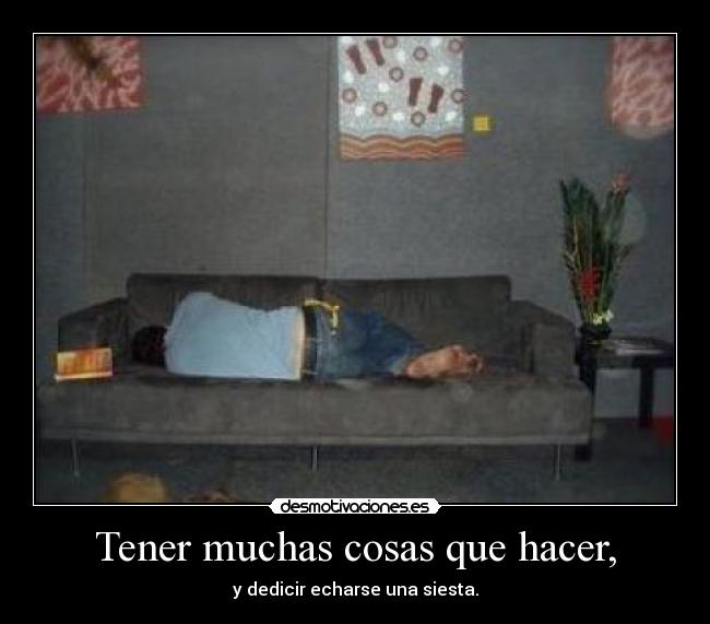 Tener muchas cosas que hacer, - y dedicir echarse una siesta.