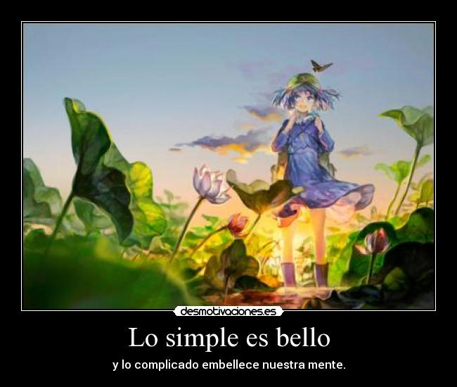 Lo simple es bello - y lo complicado embellece nuestra mente.