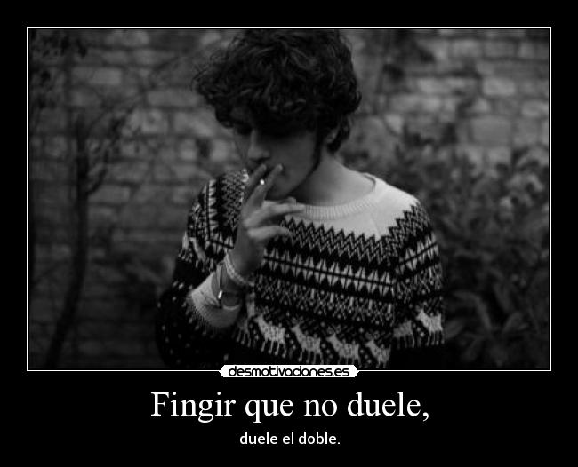 Fingir que no duele, - duele el doble.