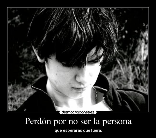 Perdn por no ser la persona - que esperaras que fuera.