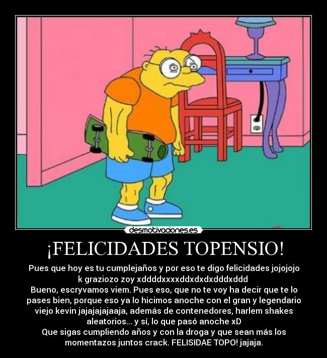 FELICIDADES TOPENSIO! - Pues que hoy es tu cumplejaos y por eso te digo felicidades jojojojo