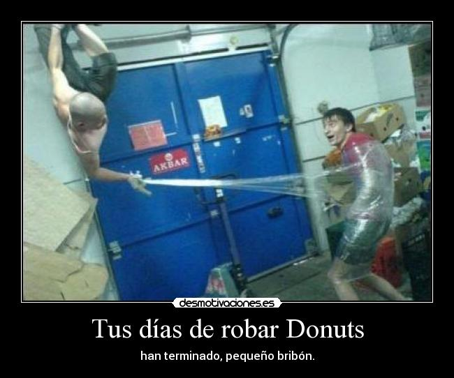 Tus das de robar Donuts - han terminado, pequeo bribn.