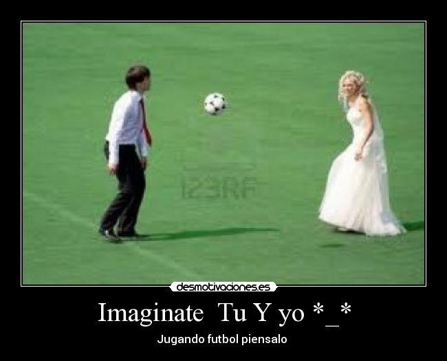 Tu Y Yo Jugando Futbol Piensalo Tumblr Imaginate tu y yo *_*