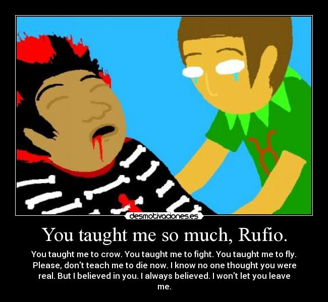 You taught me so much, Rufio. - You taught me to crow. You taught me to fight. You taught me to fly. Please, dont teach me to die now. I know no one thought you were real. But I believed in you. I always believed. I wont let you leave me.
