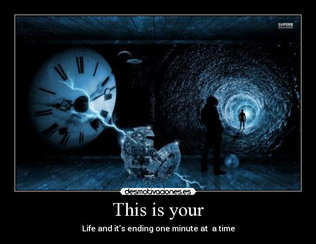 This is your - Life and its ending one minute at  a time
