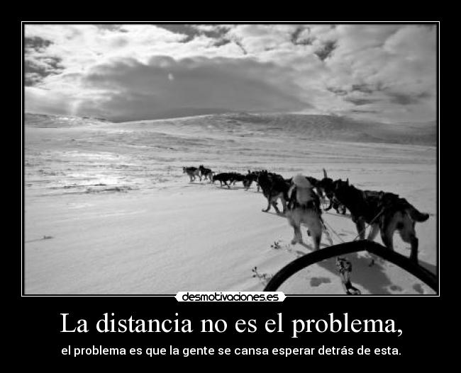 La distancia no es el problema, - el problema es que la gente se cansa esperar detrs de esta.