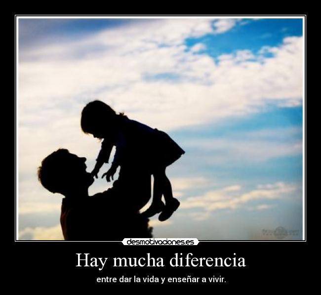 Hay mucha diferencia - entre dar la vida y enseñar a vivir.