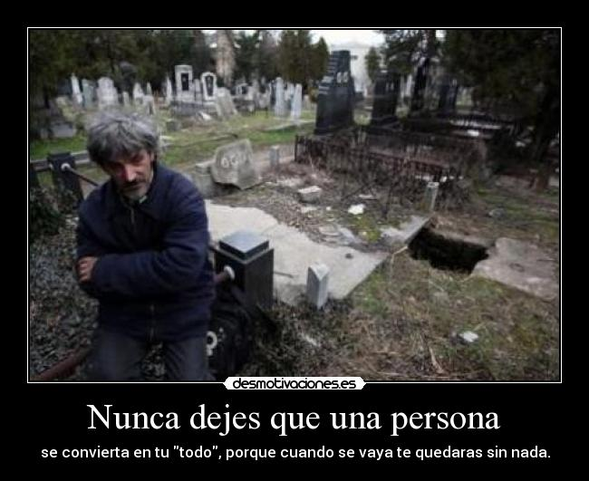 Nunca dejes que una persona - se convierta en tu todo, porque cuando se vaya te quedaras sin nada.