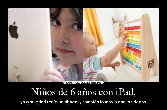Niños de 6 años con iPad, - yo a su edad tenía un ábaco, y también lo movía con los dedos.