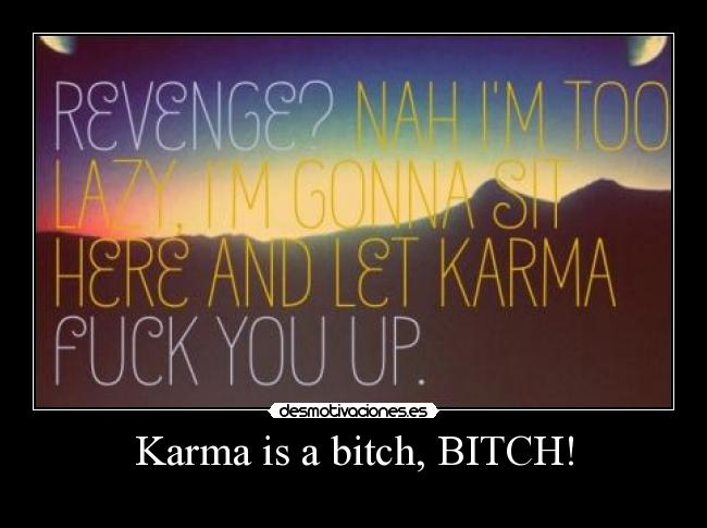 Karma is a bitch, BITCH! - 