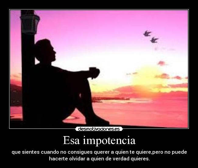 Esa impotencia - que sientes cuando no consigues querer a quien te quiere,pero no puede