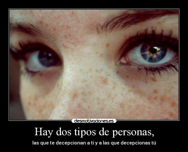Hay dos tipos de personas, - las que te decepcionan a ti y a las que decepcionas t