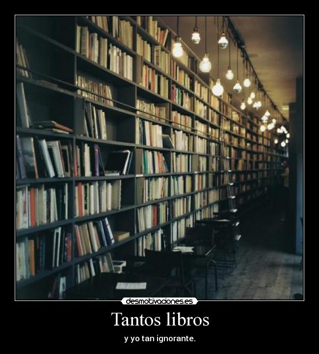 Tantos libros - y yo tan ignorante.