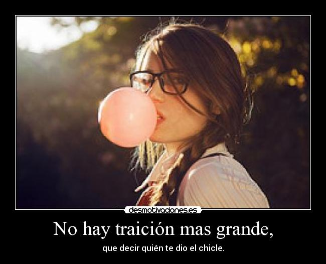 No hay traicin mas grande, - que decir quin te dio el chicle.