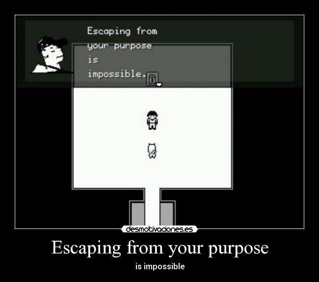 Escaping from your purpose - is impossible
