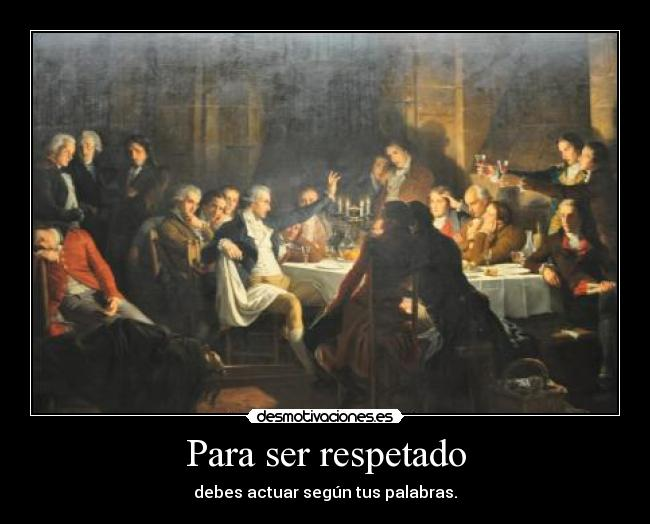 Para ser respetado - debes actuar segn tus palabras.