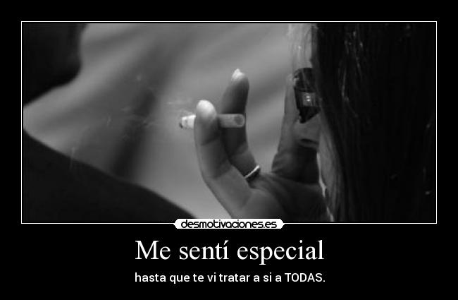 Me sent especial - hasta que te vi tratar a si a TODAS.