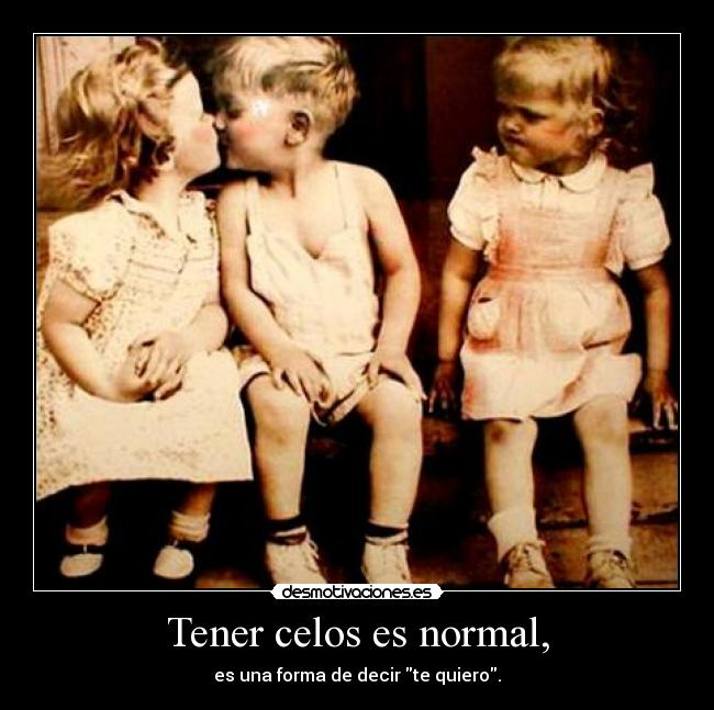 Tener celos es normal, - es una forma de decir te quiero.