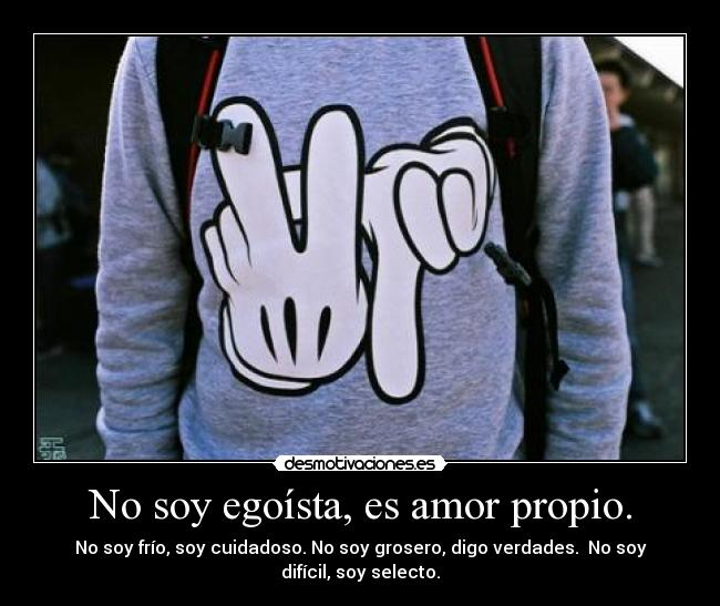 No soy egosta, es amor propio. - No soy fro, soy cuidadoso. No soy grosero, digo verdades.  No soy difcil, soy selecto.
