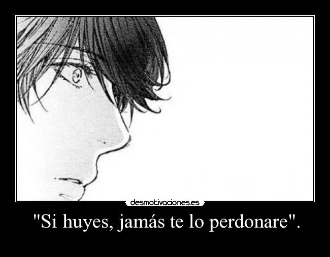 Si huyes, jams te lo perdonare. - 