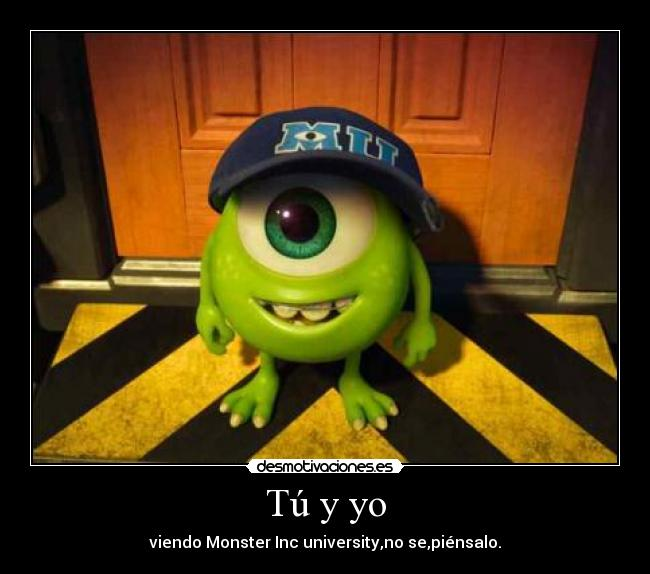 Tú y yo - viendo Monster Inc university,no se,piénsalo.