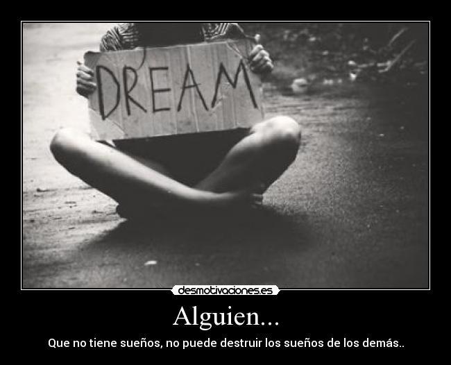 Alguien que no tiene sueños, no puede destruir los sueños de los demás