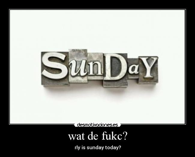 wat de fukc? - rly is sunday today?
