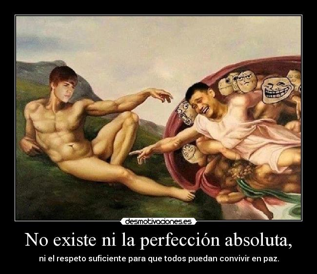 No existe ni la perfección absoluta, -