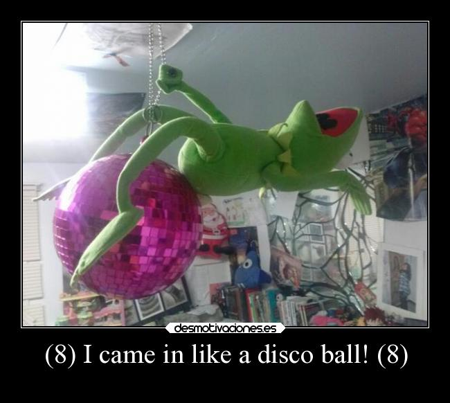 (8) I came in like a disco ball! (8) -