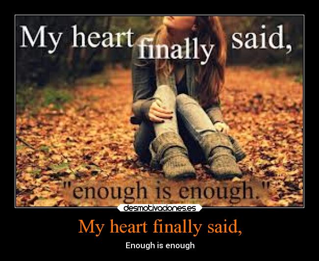 My heart finally said, - Enough is enough