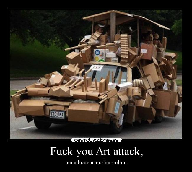 Fuck you Art attack, - solo hacéis mariconadas.