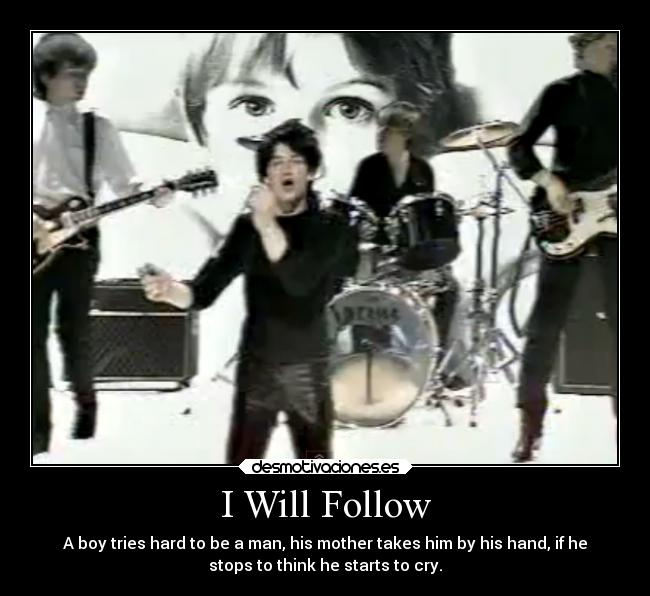 I Will Follow - A boy tries hard to be a man, his mother takes him by his hand, if he stops to think he starts to cry.