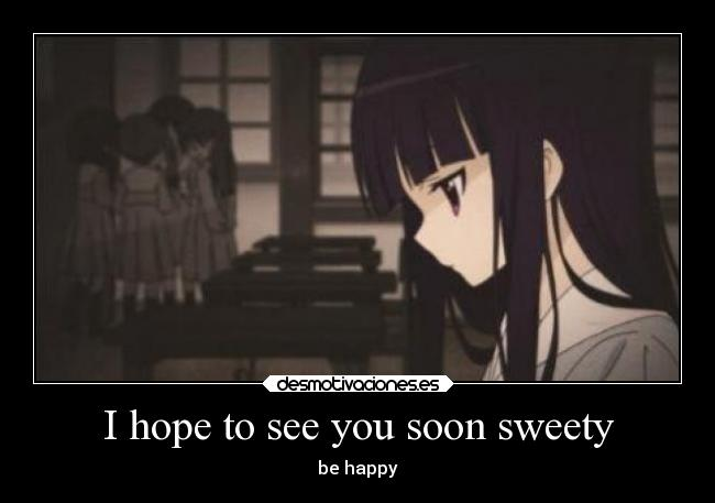 I hope to see you soon sweety - be happy