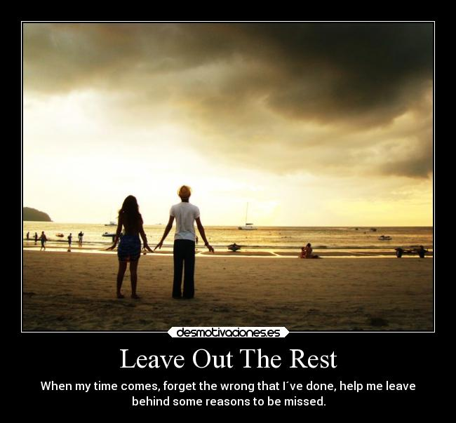 Leave Out The Rest - When my time comes, forget the wrong that I´ve done, help me leave behind some reasons to be missed.