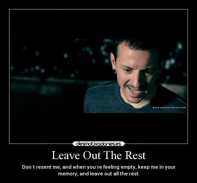 Leave Out The Rest - Don`t resent me, and when you`re feeling empty, keep me in your memory, and leave out all the rest.