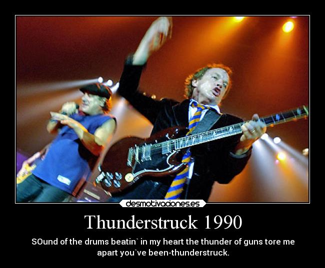 Thunderstruck 1990 - SOund of the drums beatin` in my heart the thunder of guns tore me apart you`ve been-thunderstruck.
