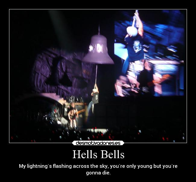 Hells Bells - My lightning`s flashing across the sky, you`re only young but you`re gonna die.