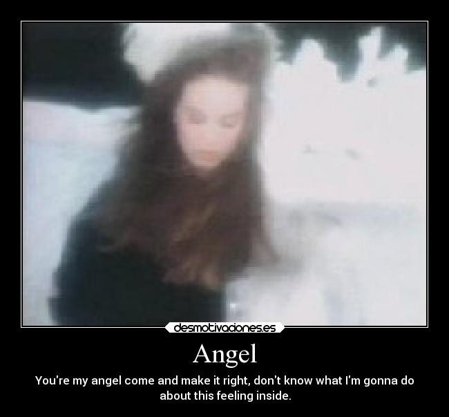 Angel - Youre my angel come and make it right, dont know what Im gonna do about this feeling inside.