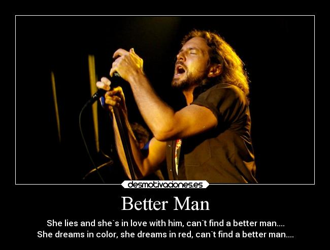 Better Man - She lies and she`s in love with him, can`t find a better man.... She dreams in color, she dreams in red, can`t find a better man....
