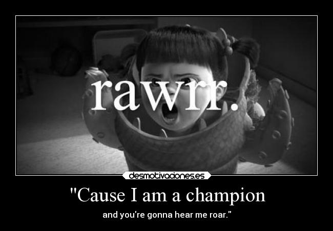Cause I am a champion - and youre gonna hear me roar.