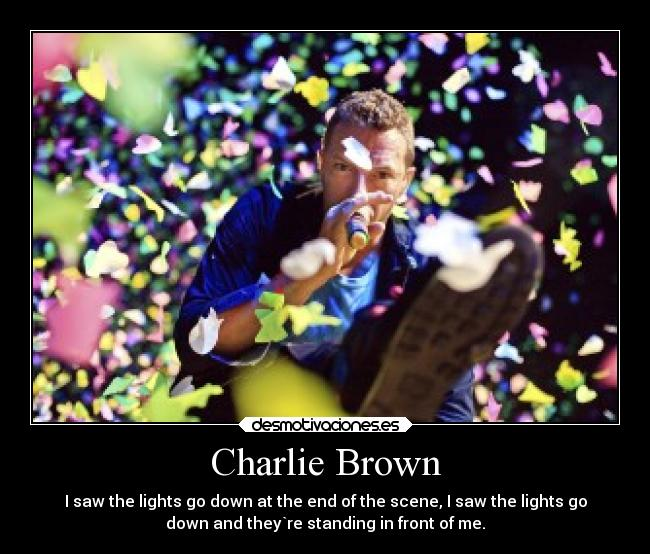 Charlie Brown - I saw the lights go down at the end of the scene, I saw the lights go down and they`re standing in front of me.