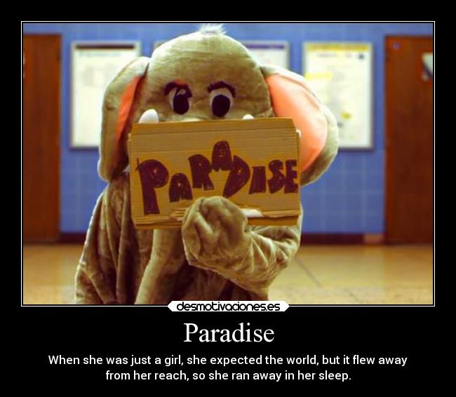 Paradise - When she was just a girl, she expected the world, but it flew away from her reach, so she ran away in her sleep.