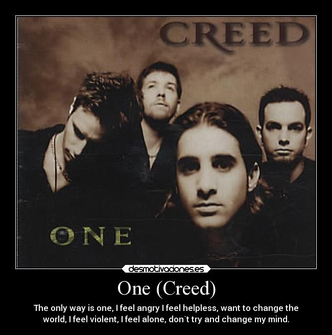 One (Creed) - The only way is one, I feel angry I feel helpless, want to change the world, I feel violent, I feel alone, don`t try and change my mind.