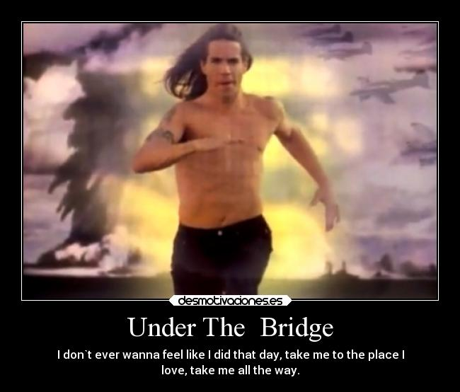 Under The  Bridge - I don`t ever wanna feel like I did that day, take me to the place I love, take me all the way.