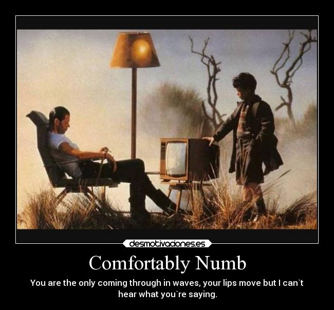 Comfortably Numb - You are the only coming through in waves, your lips move but I can`t hear what you`re saying.