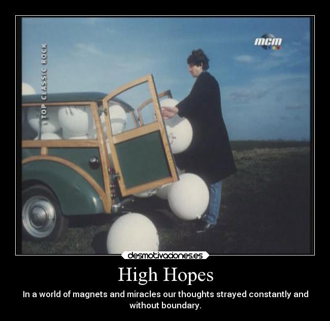 High Hopes - In a world of magnets and miracles our thoughts strayed constantly and without boundary.