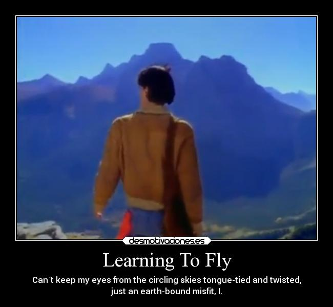 Learning To Fly - Can`t keep my eyes from the circling skies tongue-tied and twisted, just an earth-bound misfit, I.
