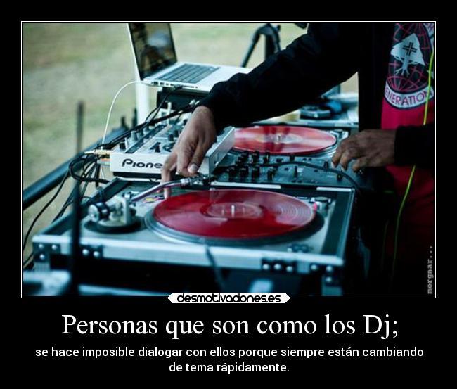 Personas que son como los Dj; | Desmotivaciones