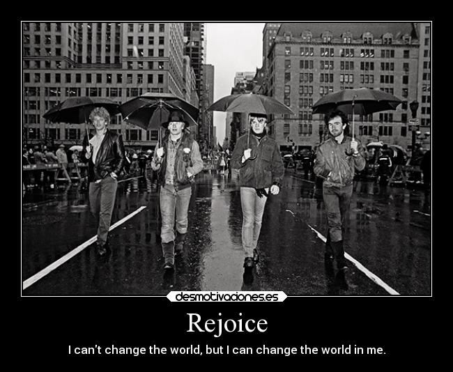 Rejoice - I cant change the world, but I can change the world in me.